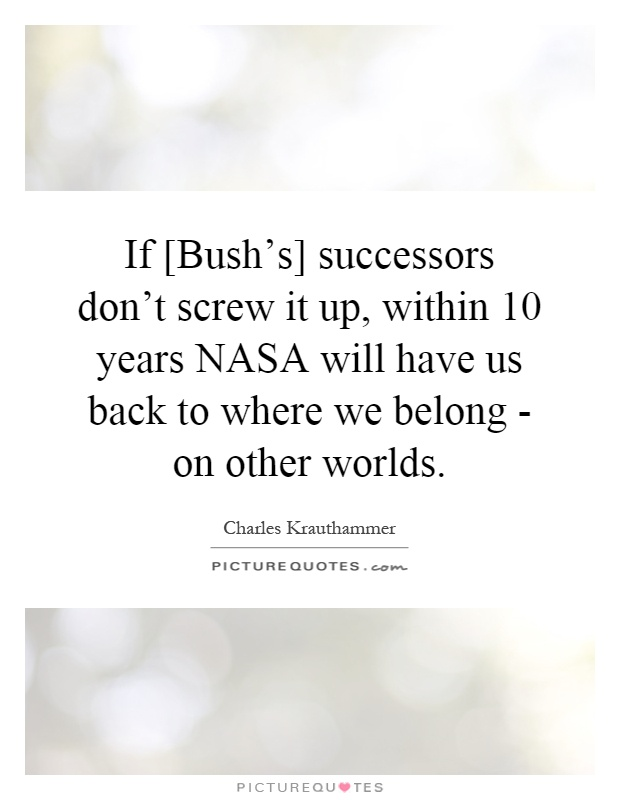 If [Bush's] successors don't screw it up, within 10 years NASA will have us back to where we belong - on other worlds Picture Quote #1