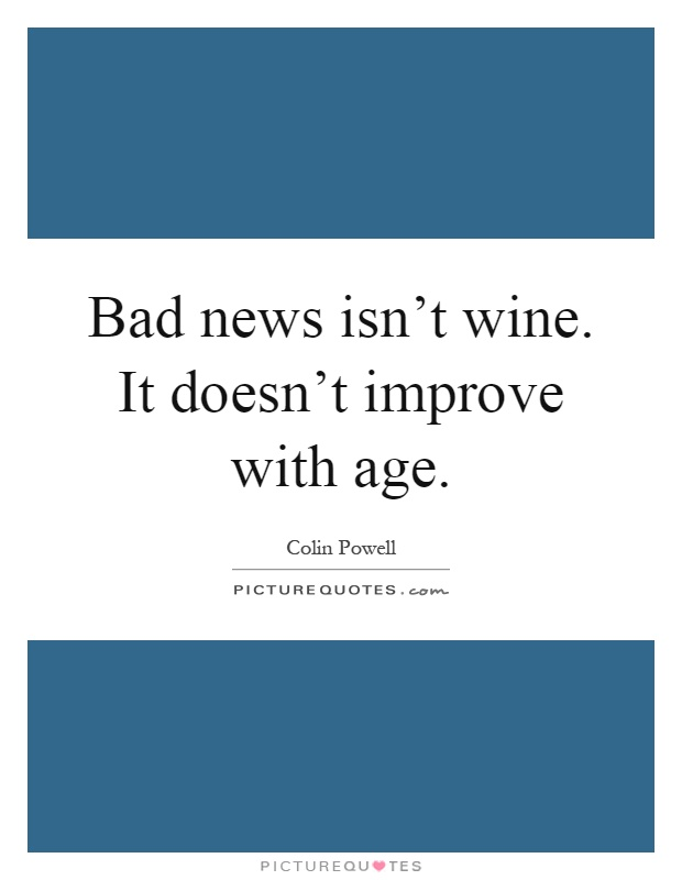 Bad news isn't wine. It doesn't improve with age Picture Quote #1