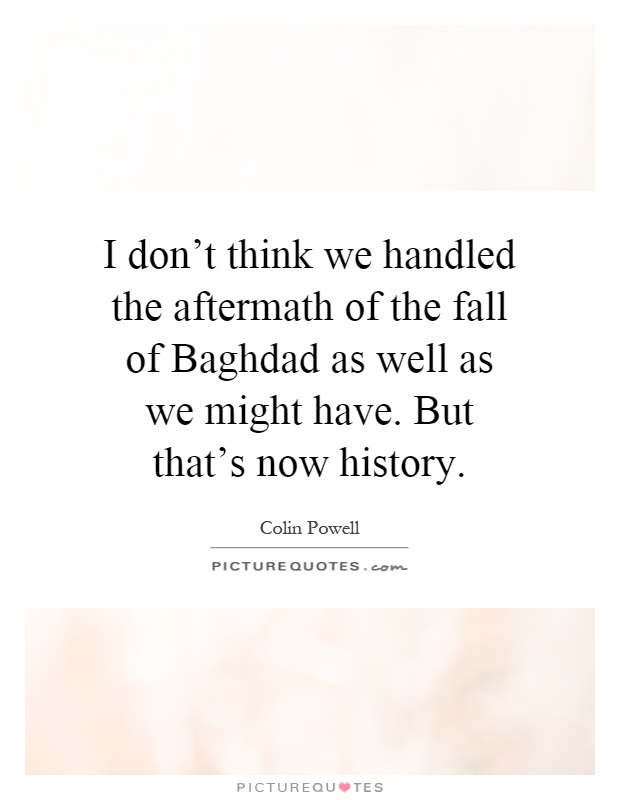 I don't think we handled the aftermath of the fall of Baghdad as well as we might have. But that's now history Picture Quote #1