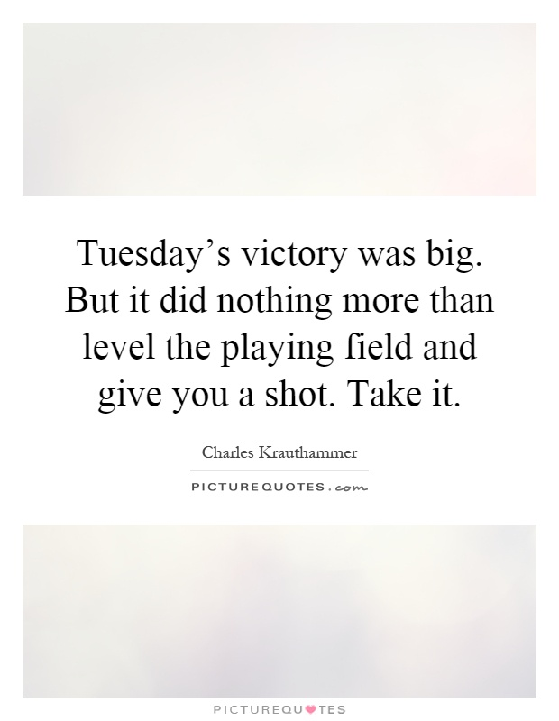 Tuesday's victory was big. But it did nothing more than level the playing field and give you a shot. Take it Picture Quote #1