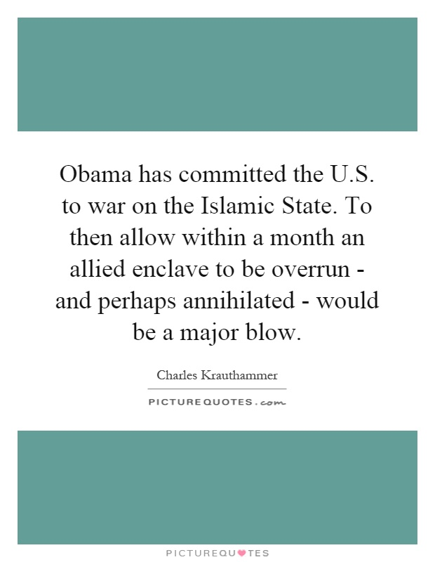 Obama has committed the U.S. to war on the Islamic State. To then allow within a month an allied enclave to be overrun - and perhaps annihilated - would be a major blow Picture Quote #1