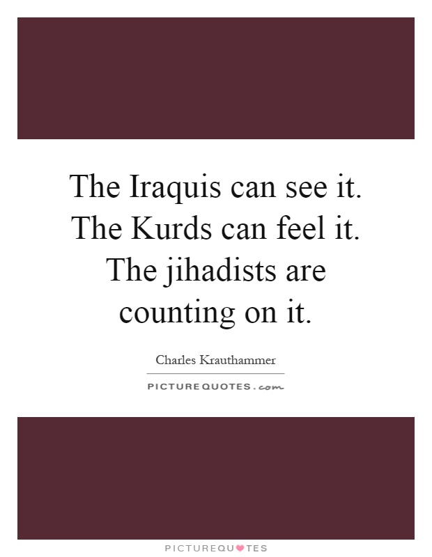 The Iraquis can see it. The Kurds can feel it. The jihadists are counting on it Picture Quote #1