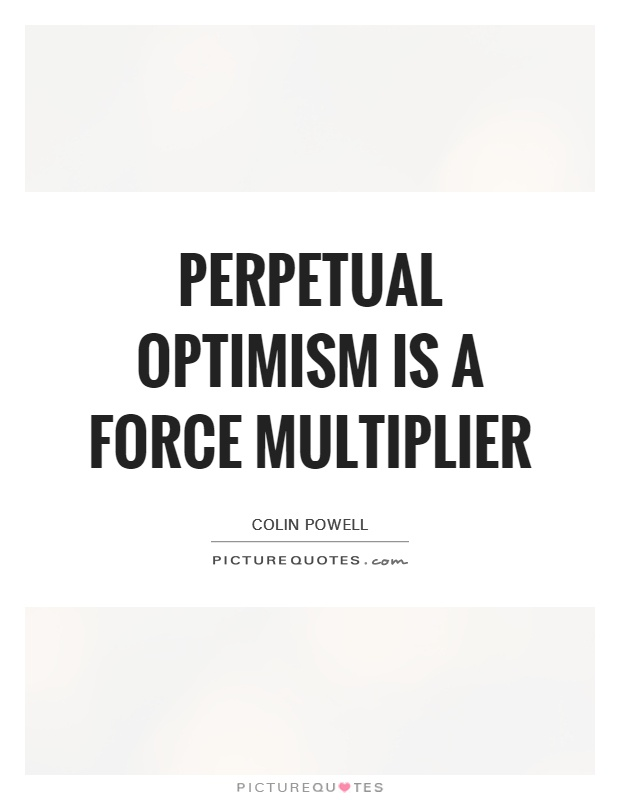 Perpetual optimism is a force multiplier Picture Quote #1