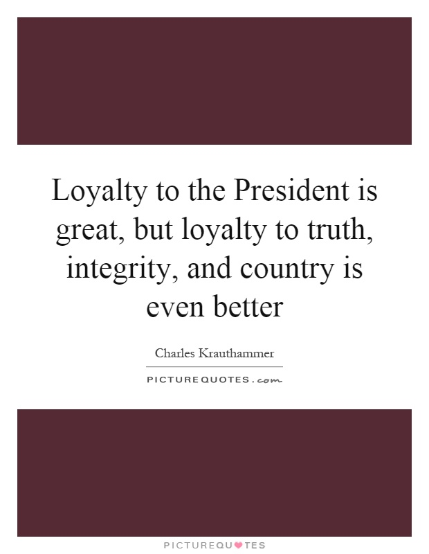 Loyalty to the President is great, but loyalty to truth, integrity, and country is even better Picture Quote #1