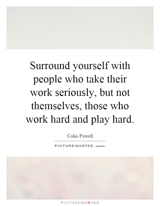 Surround yourself with people who take their work seriously, but not themselves, those who work hard and play hard Picture Quote #1