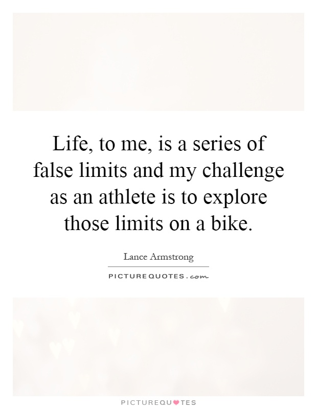 Life, to me, is a series of false limits and my challenge as an athlete is to explore those limits on a bike Picture Quote #1