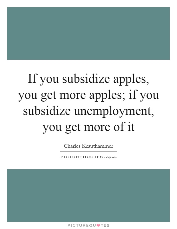 If you subsidize apples, you get more apples; if you subsidize unemployment, you get more of it Picture Quote #1
