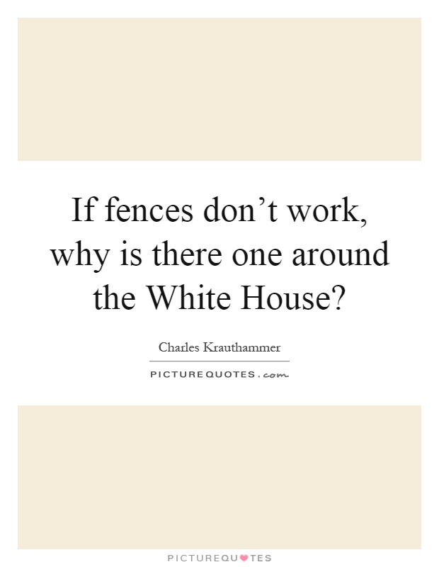 If fences don't work, why is there one around the White House? Picture Quote #1