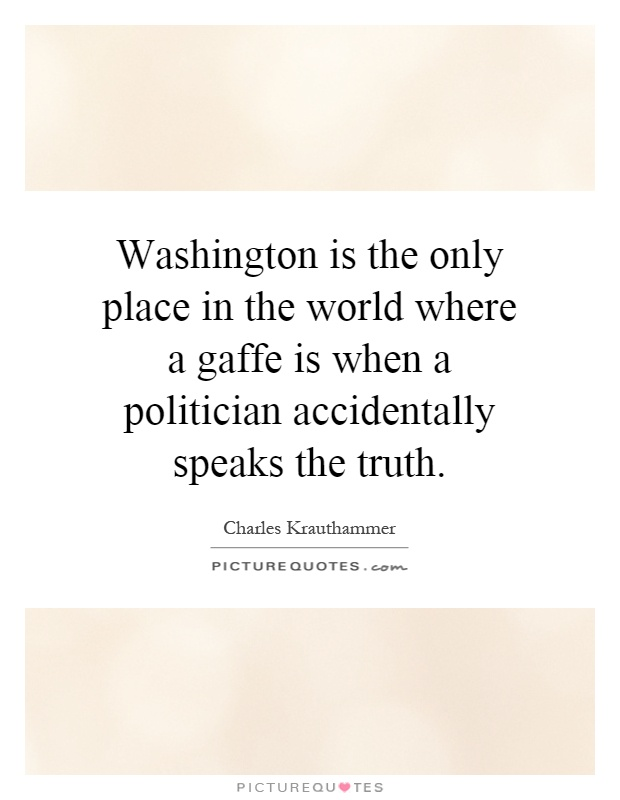 Washington is the only place in the world where a gaffe is when a politician accidentally speaks the truth Picture Quote #1