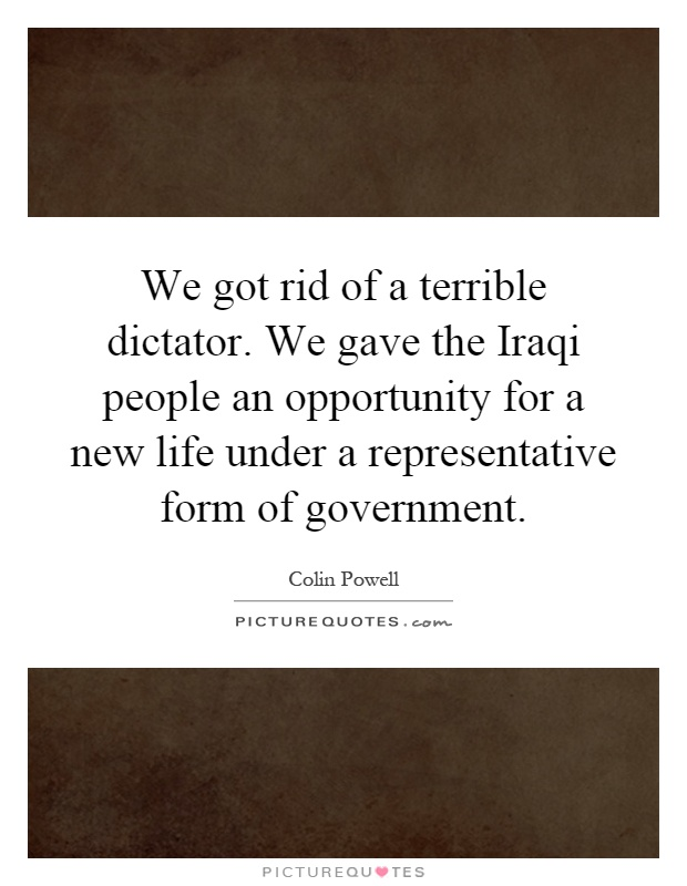 We got rid of a terrible dictator. We gave the Iraqi people an opportunity for a new life under a representative form of government Picture Quote #1