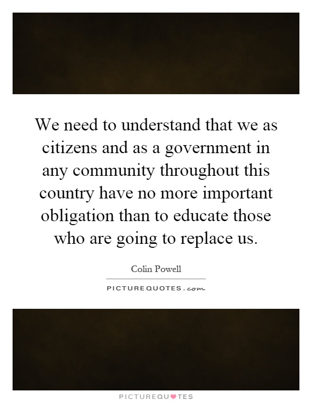 We need to understand that we as citizens and as a government in any community throughout this country have no more important obligation than to educate those who are going to replace us Picture Quote #1