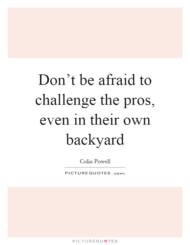Don't be afraid to challenge the pros, even in their own backyard Picture Quote #1