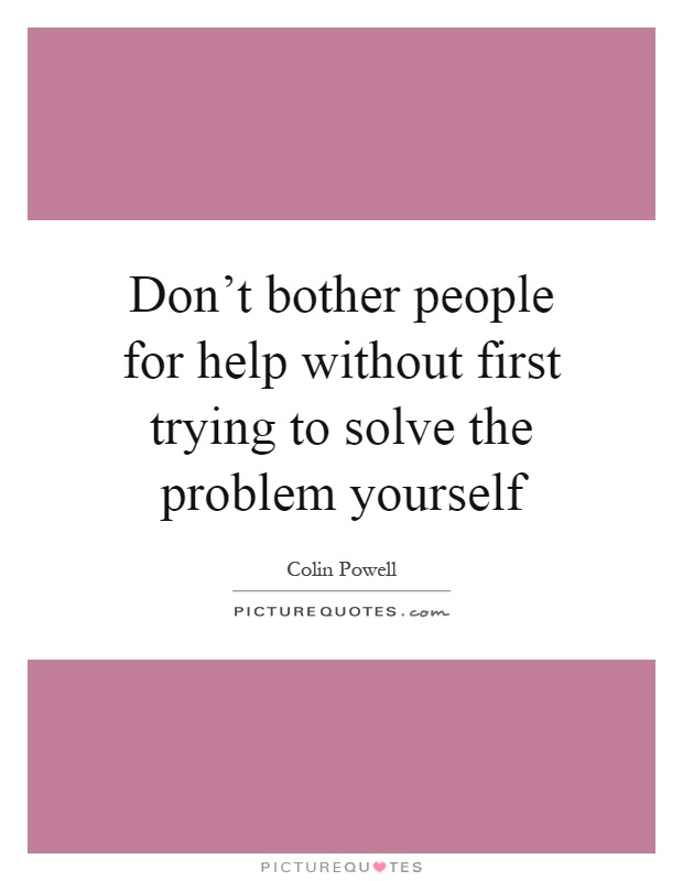 Don't bother people for help without first trying to solve the problem yourself Picture Quote #1