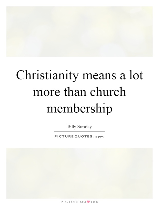Christianity means a lot more than church membership Picture Quote #1