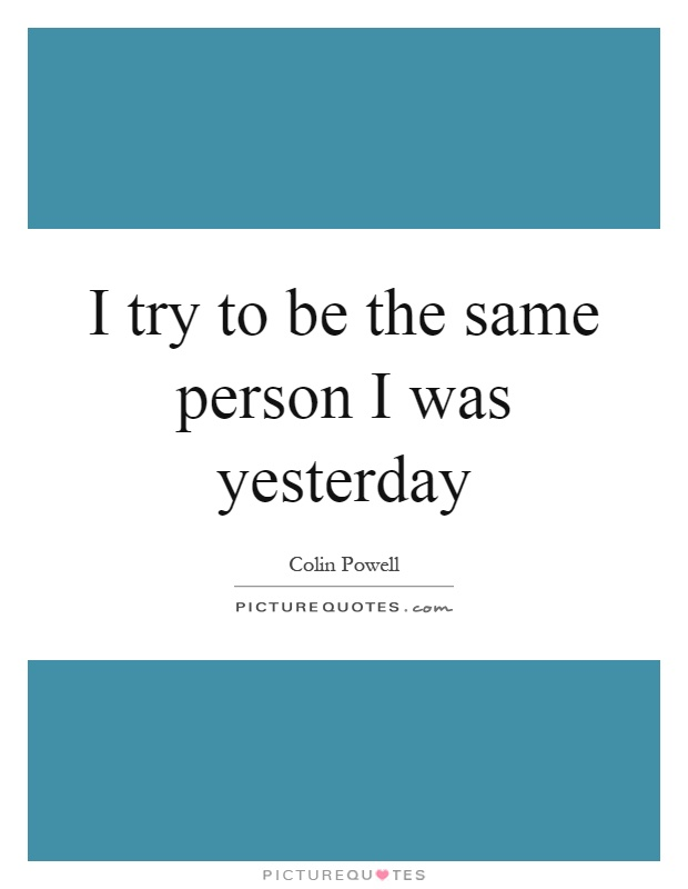 I try to be the same person I was yesterday Picture Quote #1