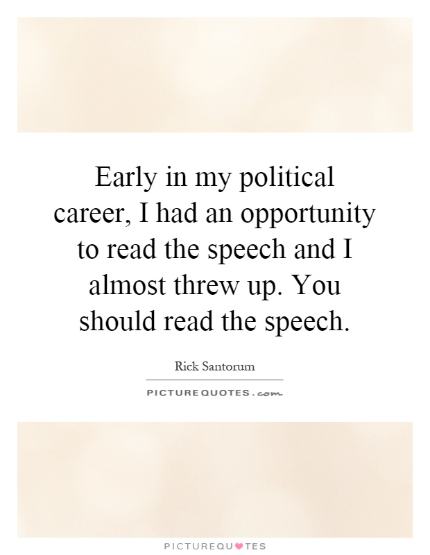 Early in my political career, I had an opportunity to read the speech and I almost threw up. You should read the speech Picture Quote #1