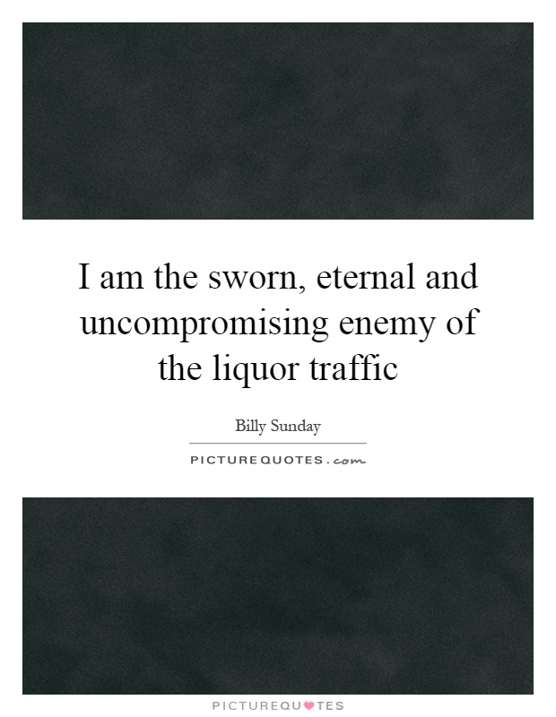 I am the sworn, eternal and uncompromising enemy of the liquor traffic Picture Quote #1