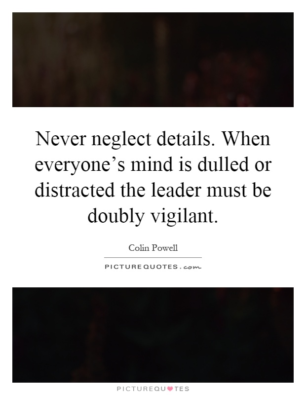 Never neglect details. When everyone's mind is dulled or distracted the leader must be doubly vigilant Picture Quote #1