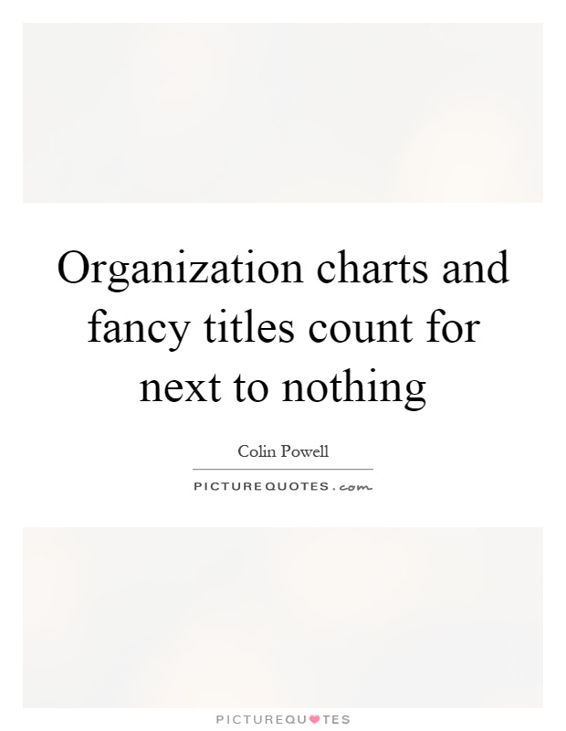 Organization charts and fancy titles count for next to nothing Picture Quote #1