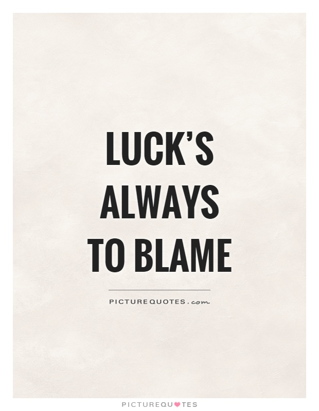 Luck's always to blame Picture Quote #1