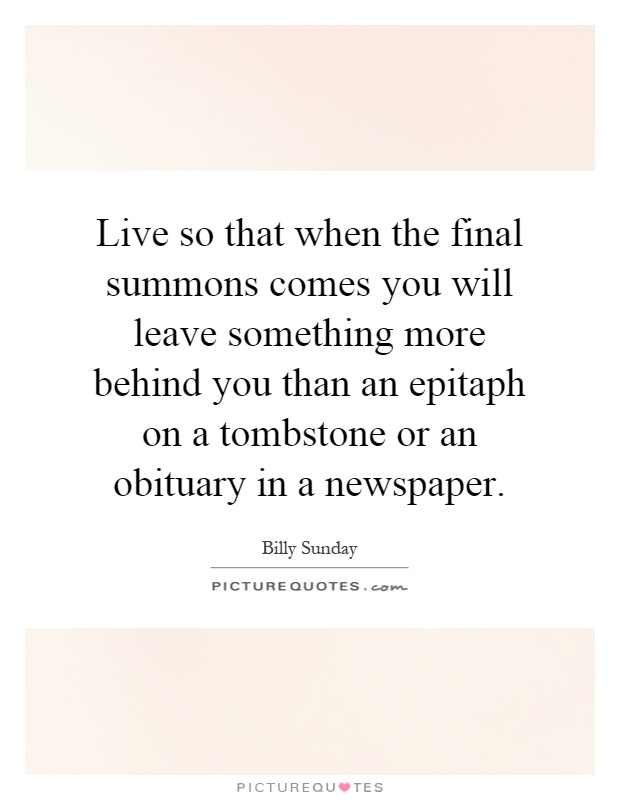 Live so that when the final summons comes you will leave something more behind you than an epitaph on a tombstone or an obituary in a newspaper Picture Quote #1