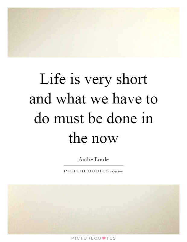 Life is very short and what we have to do must be done in the now Picture Quote #1