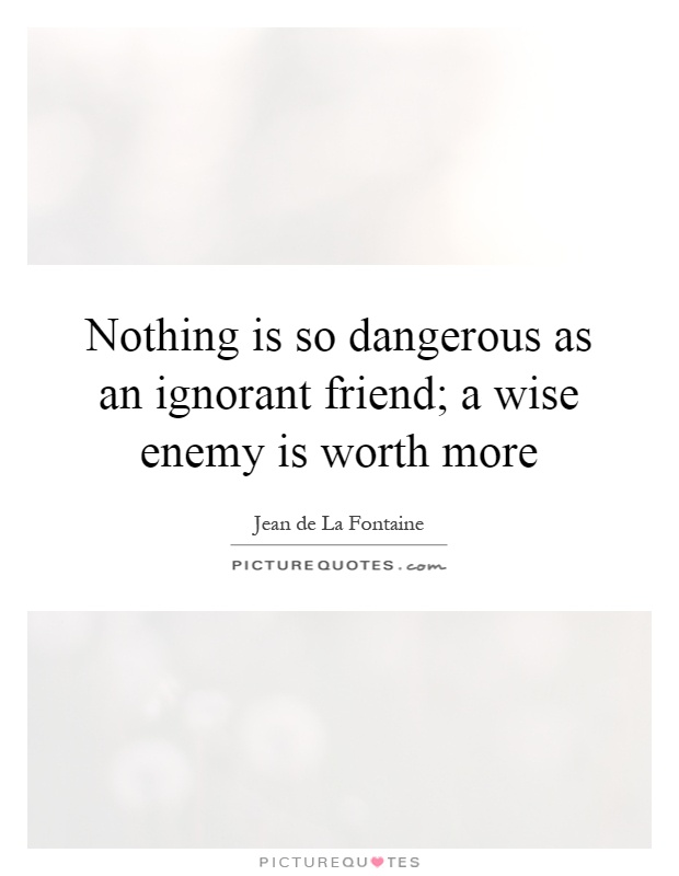 Nothing is so dangerous as an ignorant friend; a wise enemy is worth more Picture Quote #1