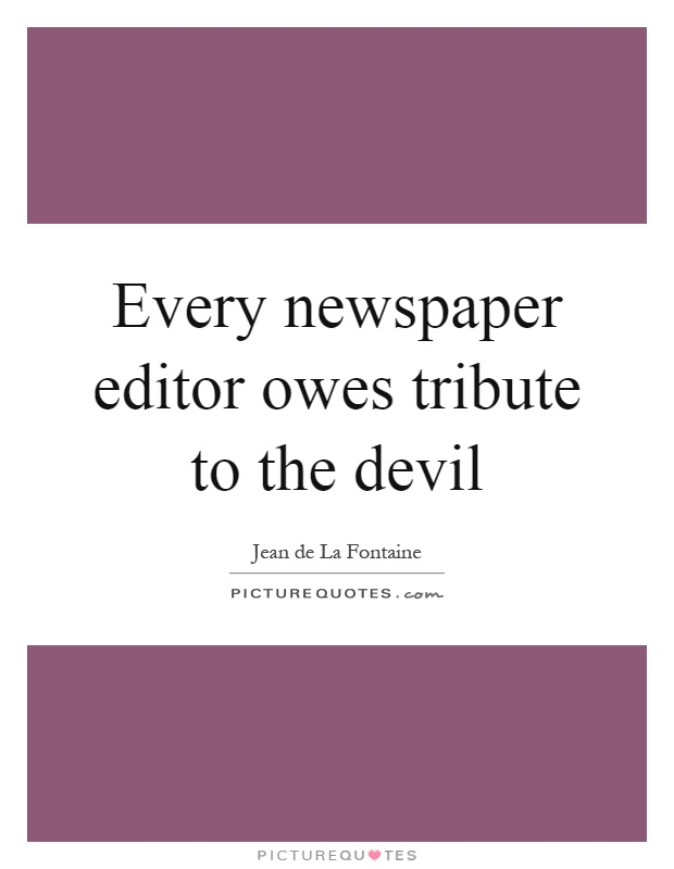 Every newspaper editor owes tribute to the devil Picture Quote #1