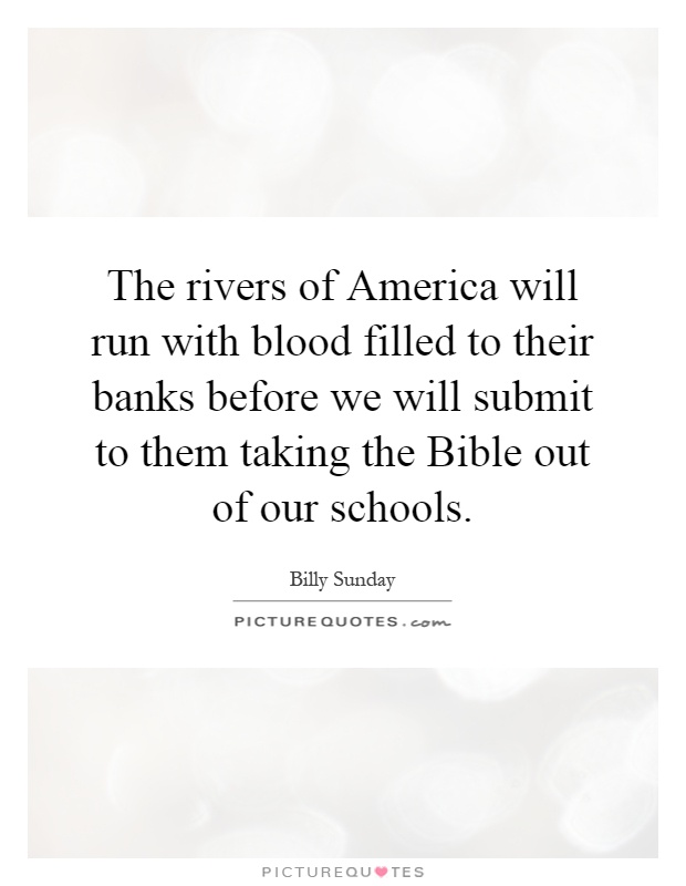 The rivers of America will run with blood filled to their banks before we will submit to them taking the Bible out of our schools Picture Quote #1