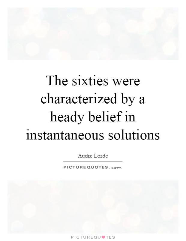 The sixties were characterized by a heady belief in instantaneous solutions Picture Quote #1