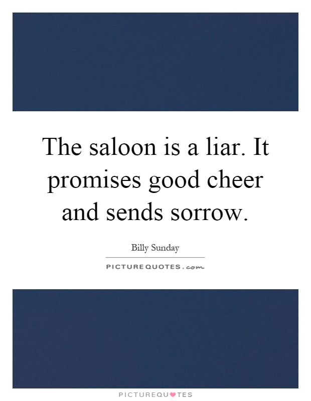 The saloon is a liar. It promises good cheer and sends sorrow Picture Quote #1