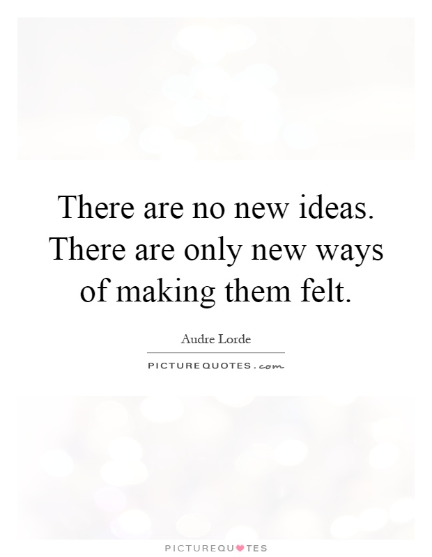 There are no new ideas. There are only new ways of making them felt Picture Quote #1