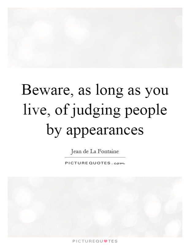 Beware, as long as you live, of judging people by appearances Picture Quote #1