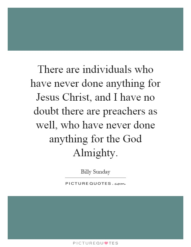 There are individuals who have never done anything for Jesus Christ, and I have no doubt there are preachers as well, who have never done anything for the God Almighty Picture Quote #1