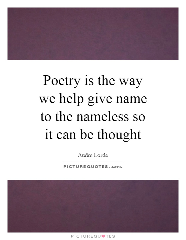Poetry is the way we help give name to the nameless so it can be thought Picture Quote #1