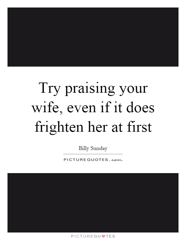 Try praising your wife, even if it does frighten her at first Picture Quote #1