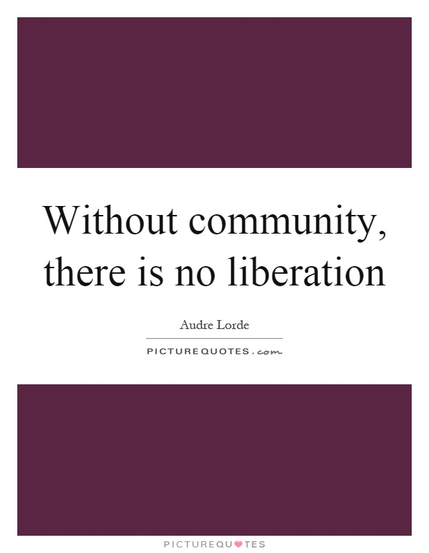 Without community, there is no liberation Picture Quote #1