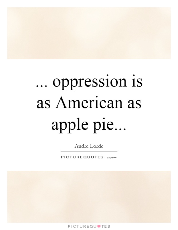 ... oppression is as American as apple pie Picture Quote #1