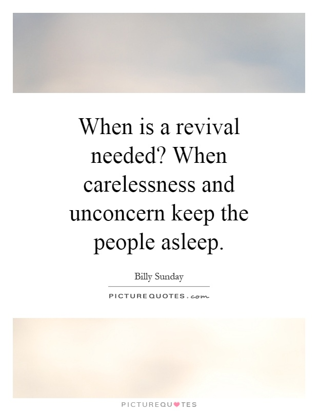 When is a revival needed? When carelessness and unconcern keep the people asleep Picture Quote #1