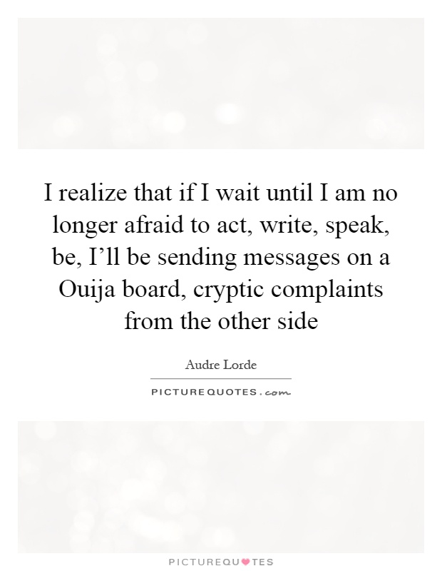 I realize that if I wait until I am no longer afraid to act, write, speak, be, I'll be sending messages on a Ouija board, cryptic complaints from the other side Picture Quote #1