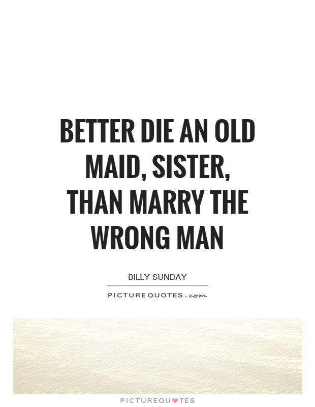 Better die an old maid, sister, than marry the wrong man Picture Quote #1