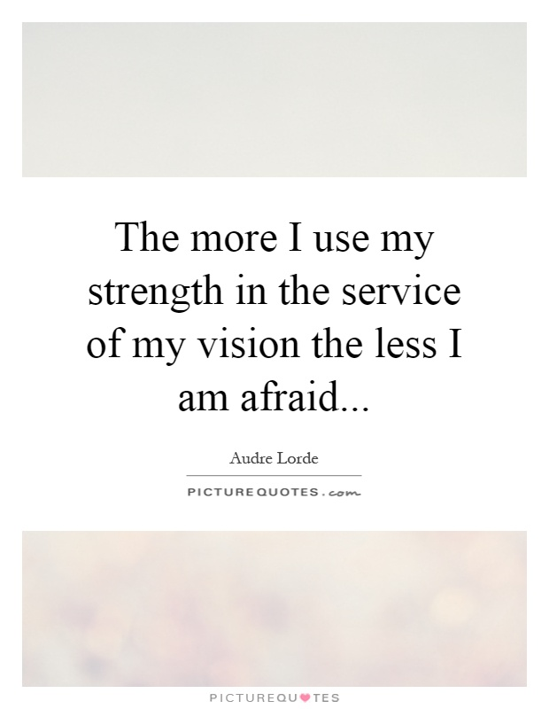 More Strength Quotes: The More I Use My Strength In The Service Of My Vision The