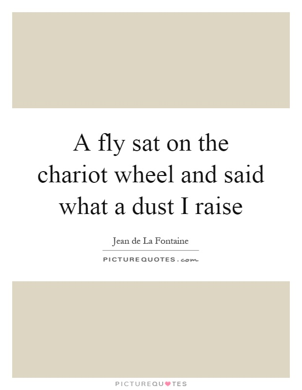 A fly sat on the chariot wheel and said what a dust I raise Picture Quote #1