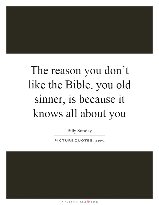 The reason you don't like the Bible, you old sinner, is because it knows all about you Picture Quote #1