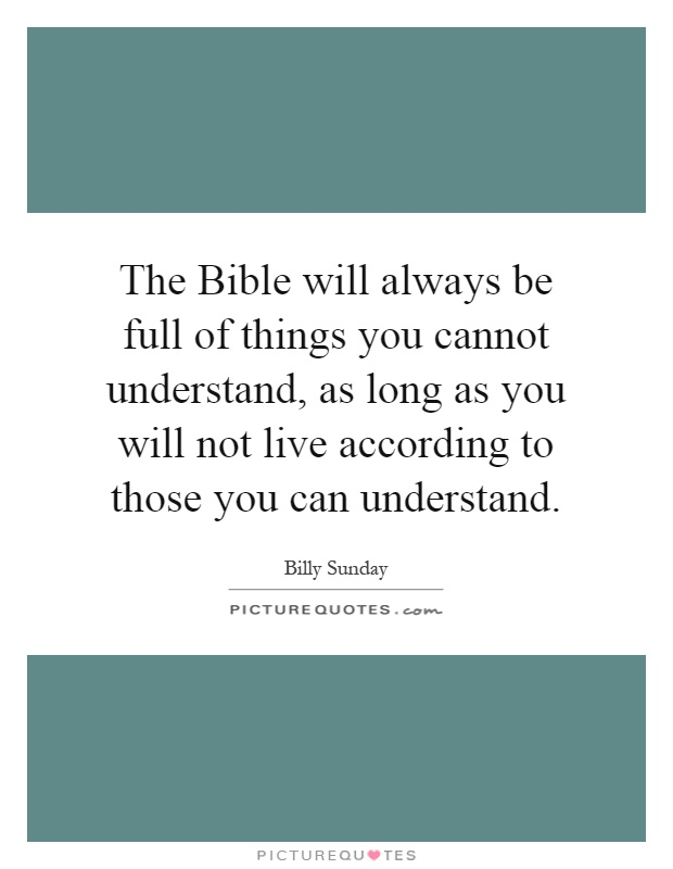 The Bible will always be full of things you cannot understand, as long as you will not live according to those you can understand Picture Quote #1