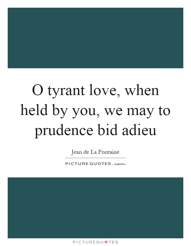 O tyrant love, when held by you, we may to prudence bid adieu Picture Quote #1