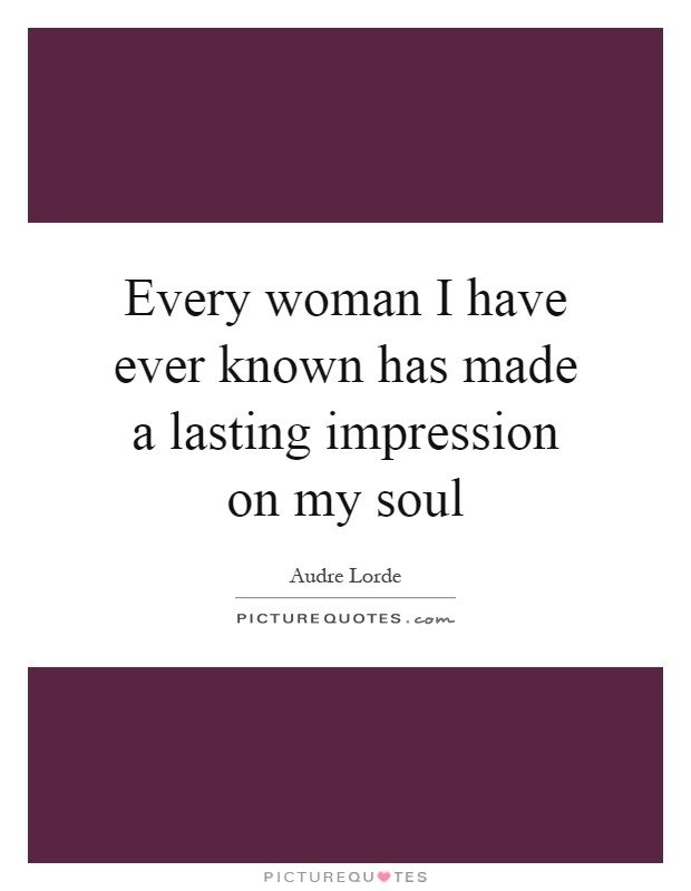 Every woman I have ever known has made a lasting impression on my soul Picture Quote #1
