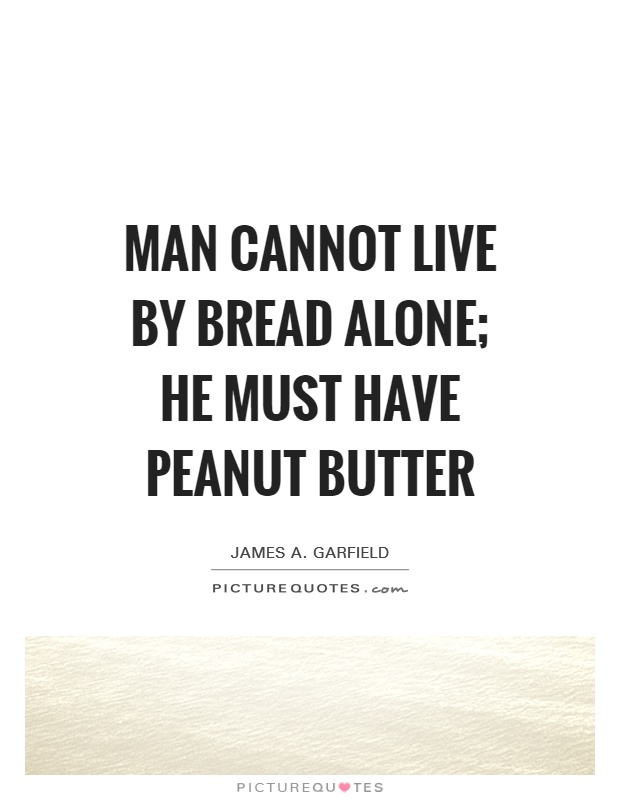Man cannot live by bread alone; he must have peanut butter Picture Quote #1