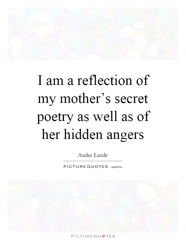 I am a reflection of my mother's secret poetry as well as of her hidden angers Picture Quote #1