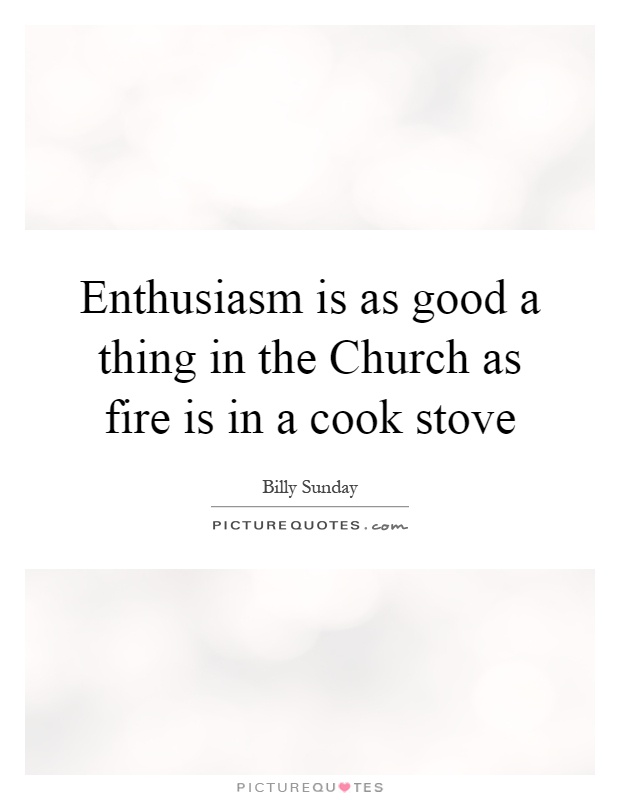Enthusiasm is as good a thing in the Church as fire is in a cook stove Picture Quote #1
